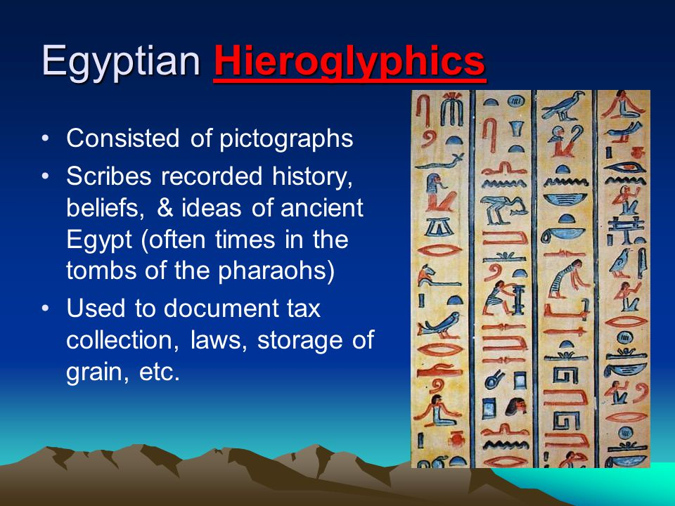Egyptian Hieroglyphics Consisted of pictographs Scribes recorded history, beliefs, & ideas of ancient Egypt (often times in the tombs of the pharaohs) Used to document tax collection, laws, storage of grain, etc.