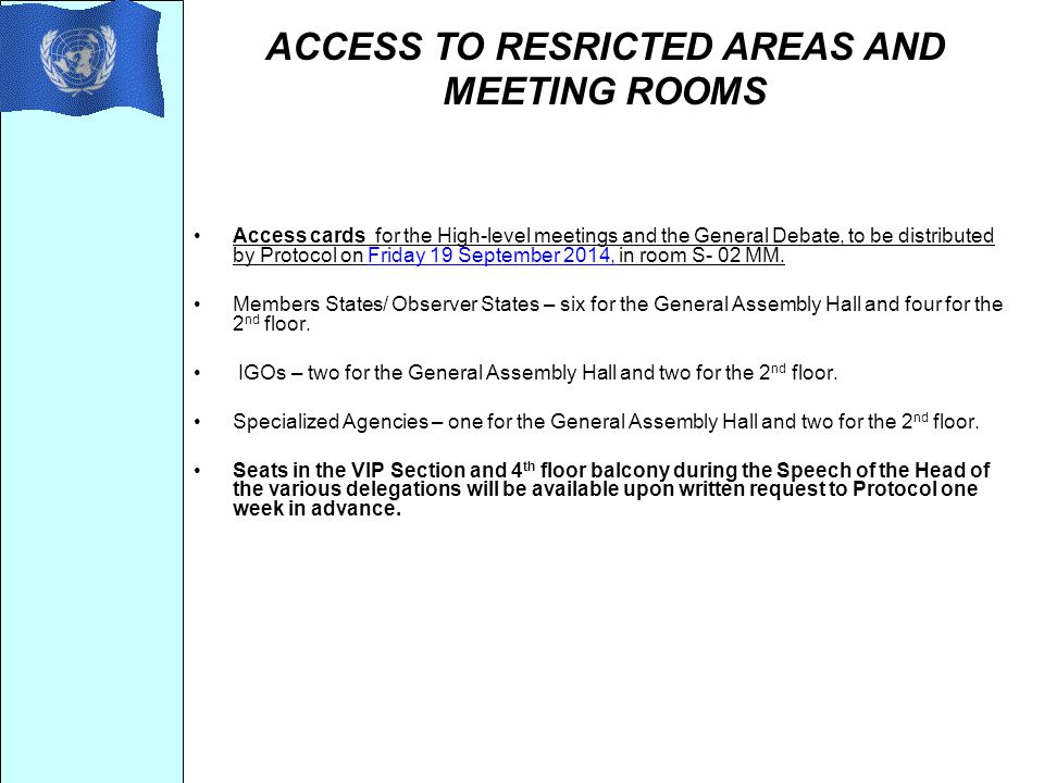 ACCESS TO RESRICTED AREAS AND MEETING ROOMS Access cards for the High-level meetings and the General Debate, to be distributed by Protocol on Friday 19 September 2014, in room S- 02 MM.