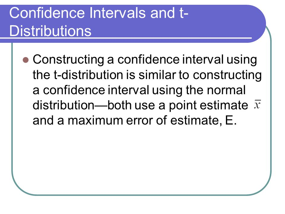 Confidence Intervals and t- Distributions Constructing a confidence interval using the t-distribution is similar to constructing a confidence interval using the normal distribution—both use a point estimate and a maximum error of estimate, E.