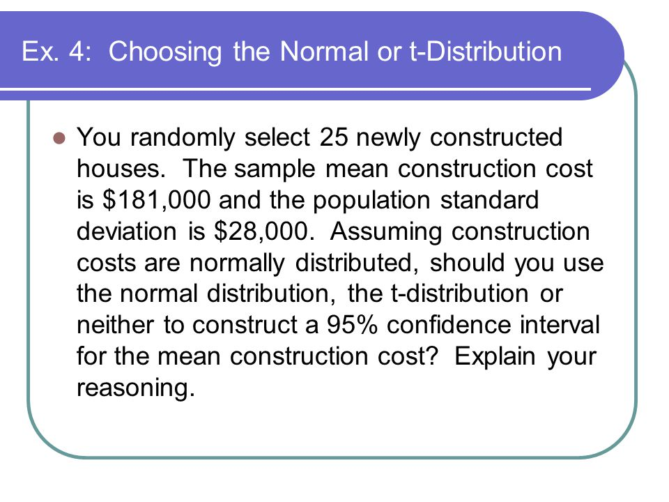 Ex. 4: Choosing the Normal or t-Distribution You randomly select 25 newly constructed houses.