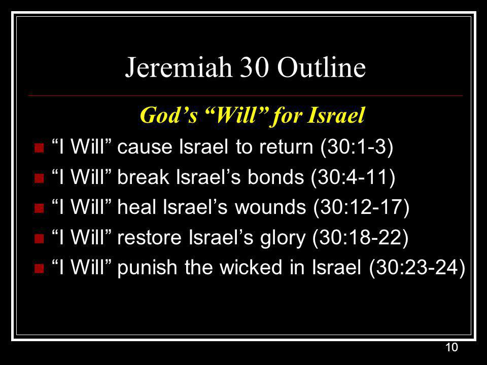 10 Jeremiah 30 Outline God's Will for Israel I Will cause Israel to return (30:1-3) I Will break Israel's bonds (30:4-11) I Will heal Israel's wounds (30:12-17) I Will restore Israel's glory (30:18-22) I Will punish the wicked in Israel (30:23-24)