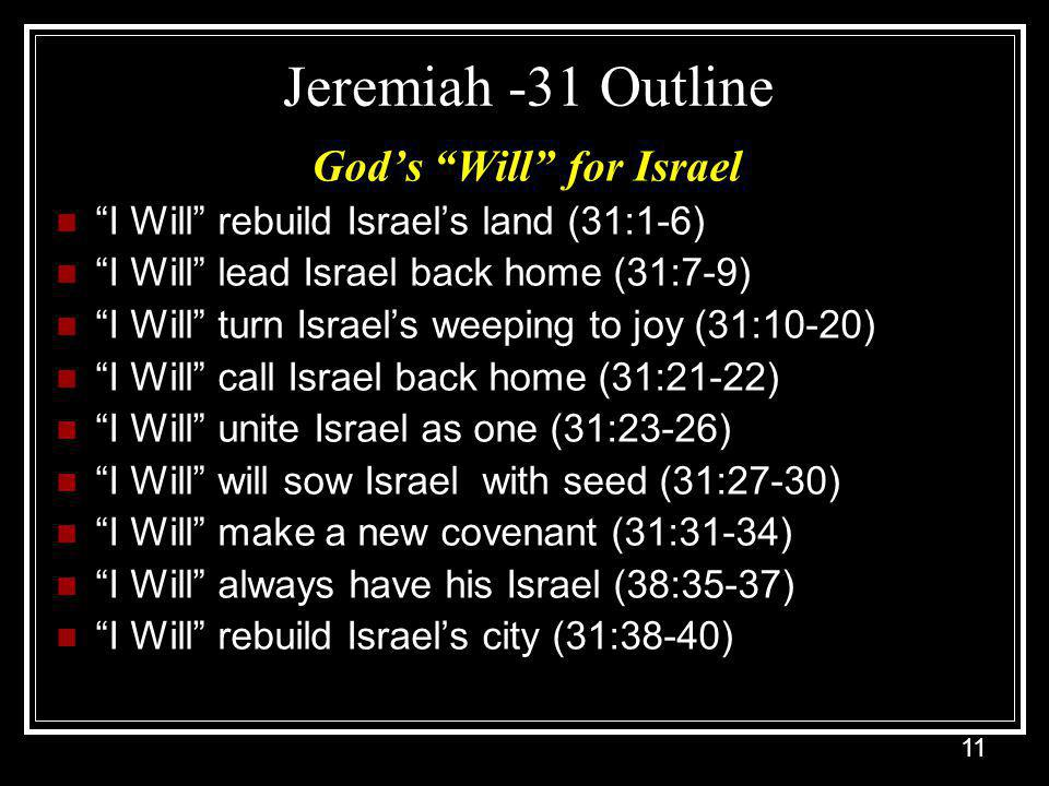 11 Jeremiah -31 Outline God's Will for Israel I Will rebuild Israel's land (31:1-6) I Will lead Israel back home (31:7-9) I Will turn Israel's weeping to joy (31:10-20) I Will call Israel back home (31:21-22) I Will unite Israel as one (31:23-26) I Will will sow Israel with seed (31:27-30) I Will make a new covenant (31:31-34) I Will always have his Israel (38:35-37) I Will rebuild Israel's city (31:38-40)