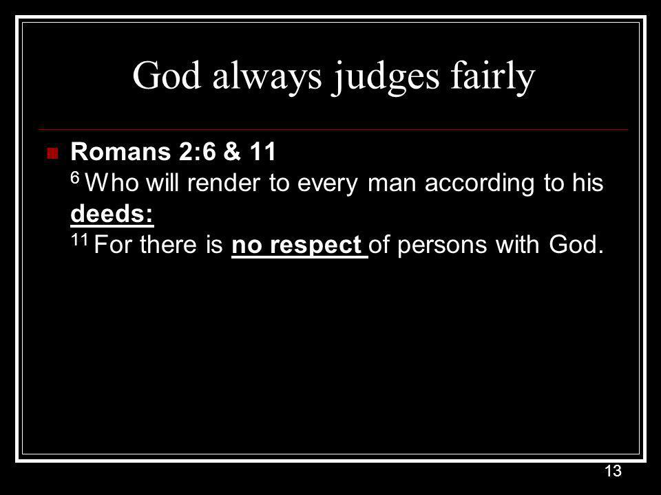 13 God always judges fairly Romans 2:6 & 11 6 Who will render to every man according to his deeds: 11 For there is no respect of persons with God.