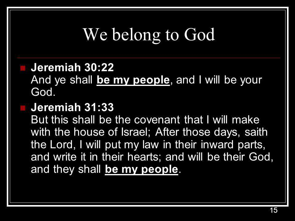 15 We belong to God Jeremiah 30:22 And ye shall be my people, and I will be your God.