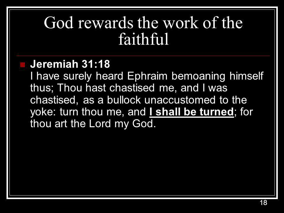 18 God rewards the work of the faithful Jeremiah 31:18 I have surely heard Ephraim bemoaning himself thus; Thou hast chastised me, and I was chastised, as a bullock unaccustomed to the yoke: turn thou me, and I shall be turned; for thou art the Lord my God.