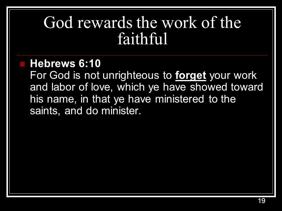19 God rewards the work of the faithful Hebrews 6:10 For God is not unrighteous to forget your work and labor of love, which ye have showed toward his name, in that ye have ministered to the saints, and do minister.