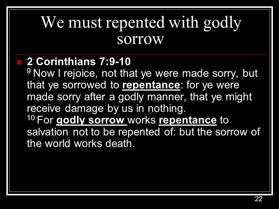 22 We must repented with godly sorrow 2 Corinthians 7:9-10 9 Now I rejoice, not that ye were made sorry, but that ye sorrowed to repentance: for ye were made sorry after a godly manner, that ye might receive damage by us in nothing.