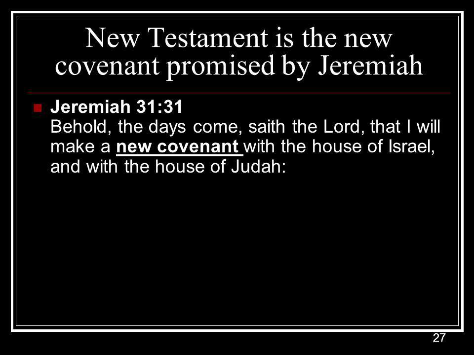 27 New Testament is the new covenant promised by Jeremiah Jeremiah 31:31 Behold, the days come, saith the Lord, that I will make a new covenant with the house of Israel, and with the house of Judah: