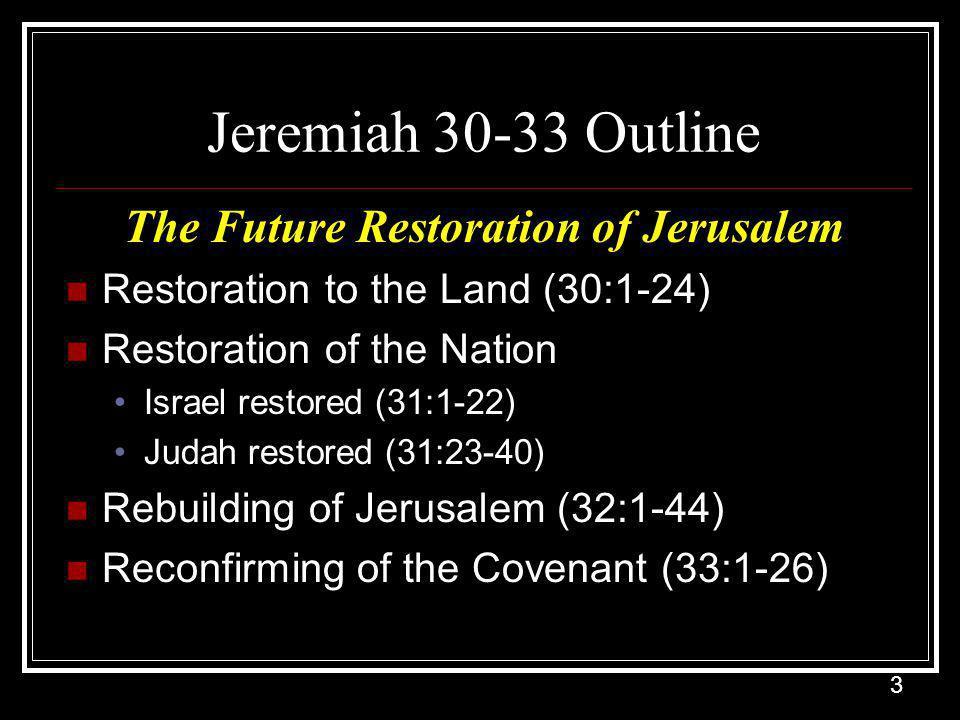 3 Jeremiah 30-33 Outline The Future Restoration of Jerusalem Restoration to the Land (30:1-24) Restoration of the Nation Israel restored (31:1-22) Judah restored (31:23-40) Rebuilding of Jerusalem (32:1-44) Reconfirming of the Covenant (33:1-26)
