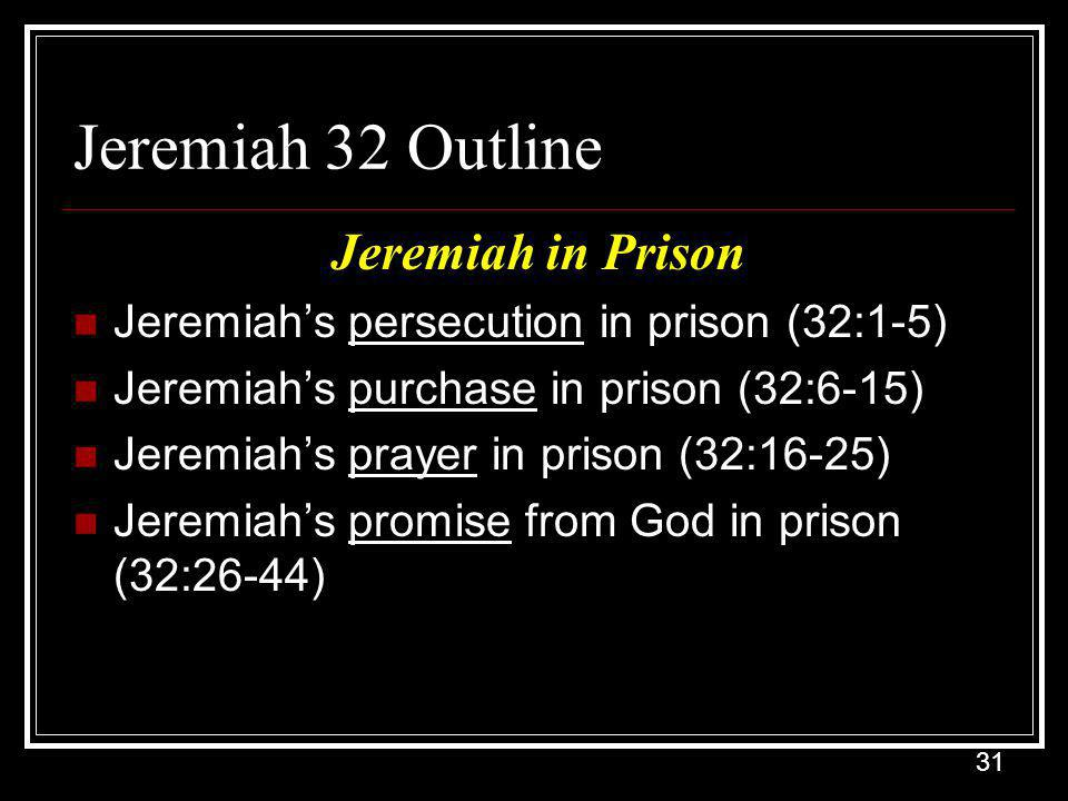 31 Jeremiah 32 Outline Jeremiah in Prison Jeremiah's persecution in prison (32:1-5) Jeremiah's purchase in prison (32:6-15) Jeremiah's prayer in prison (32:16-25) Jeremiah's promise from God in prison (32:26-44)