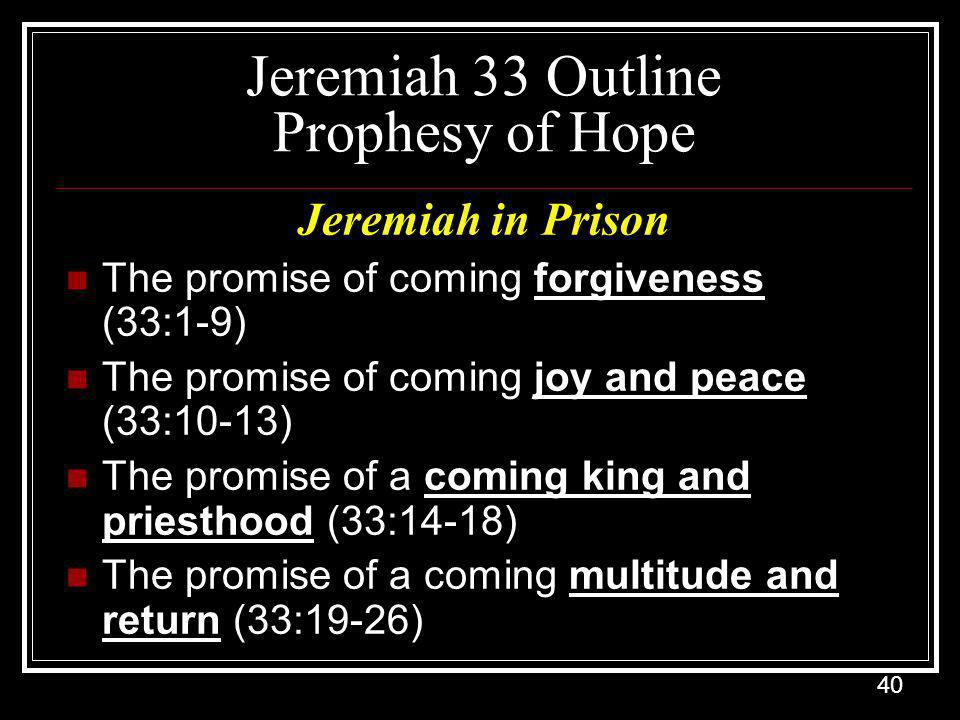 40 Jeremiah 33 Outline Prophesy of Hope Jeremiah in Prison The promise of coming forgiveness (33:1-9) The promise of coming joy and peace (33:10-13) The promise of a coming king and priesthood (33:14-18) The promise of a coming multitude and return (33:19-26)
