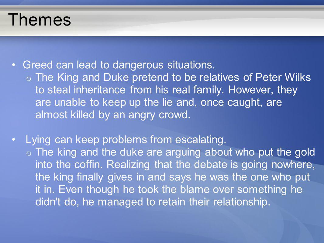 Themes Greed can lead to dangerous situations. o The King and Duke pretend to be relatives of Peter Wilks to steal inheritance from his real family. H