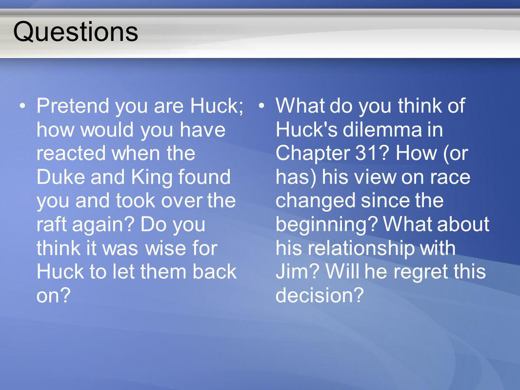 Questions Pretend you are Huck; how would you have reacted when the Duke and King found you and took over the raft again? Do you think it was wise for