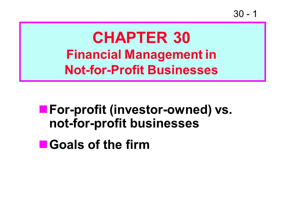 30 - 1 For-profit (investor-owned) vs. not-for-profit businesses Goals of the firm CHAPTER 30 Financial Management in Not-for-Profit Businesses