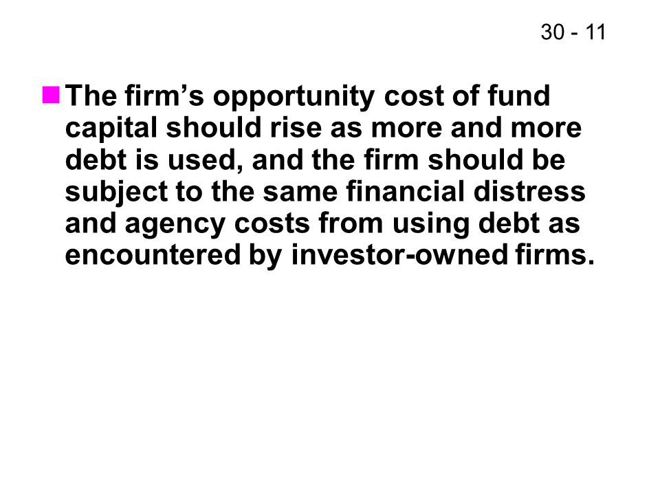 30 - 11 The firm's opportunity cost of fund capital should rise as more and more debt is used, and the firm should be subject to the same financial di