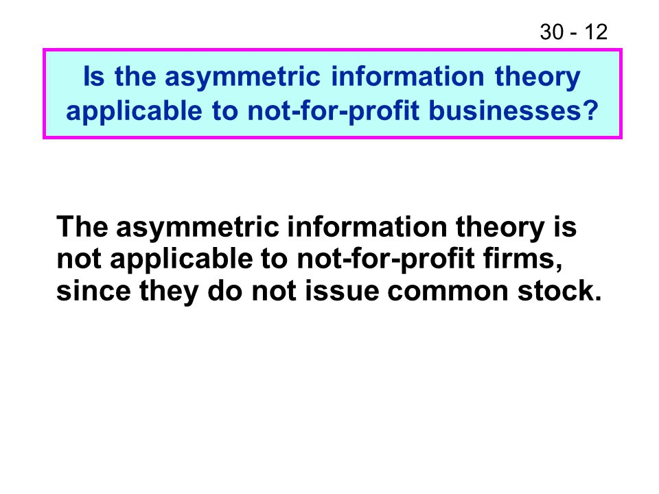 30 - 12 The asymmetric information theory is not applicable to not-for-profit firms, since they do not issue common stock. Is the asymmetric informati