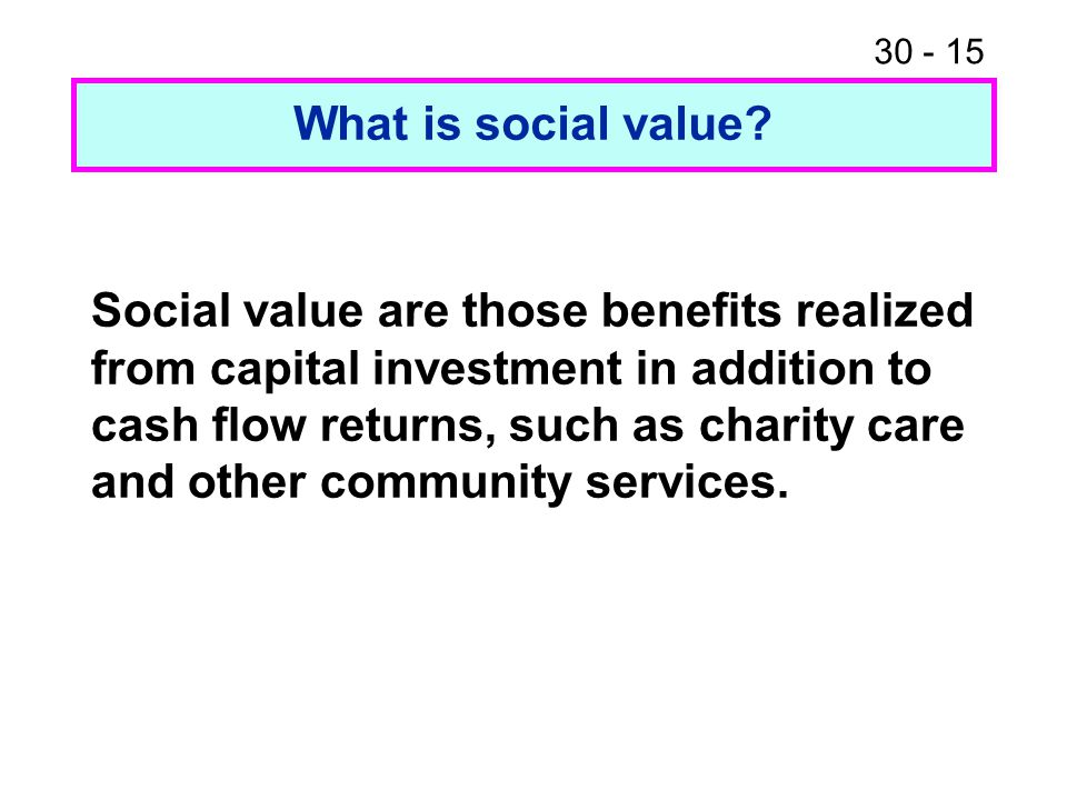 30 - 15 What is social value? Social value are those benefits realized from capital investment in addition to cash flow returns, such as charity care