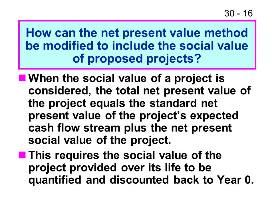 30 - 16 When the social value of a project is considered, the total net present value of the project equals the standard net present value of the proj