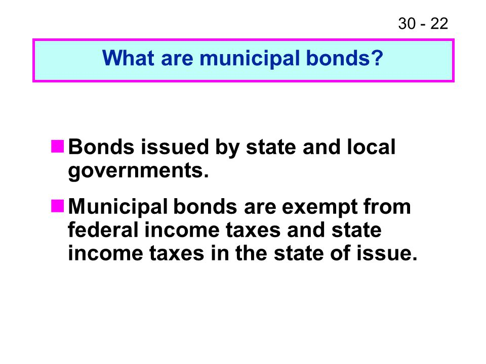 30 - 22 Bonds issued by state and local governments. Municipal bonds are exempt from federal income taxes and state income taxes in the state of issue