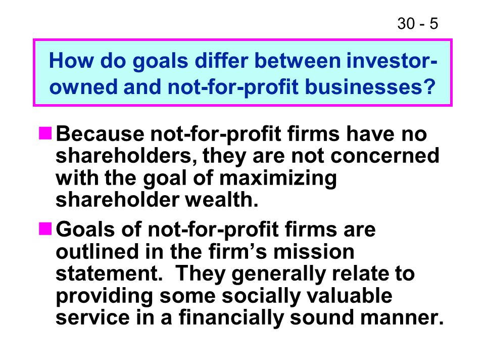 30 - 5 Because not-for-profit firms have no shareholders, they are not concerned with the goal of maximizing shareholder wealth. Goals of not-for-prof