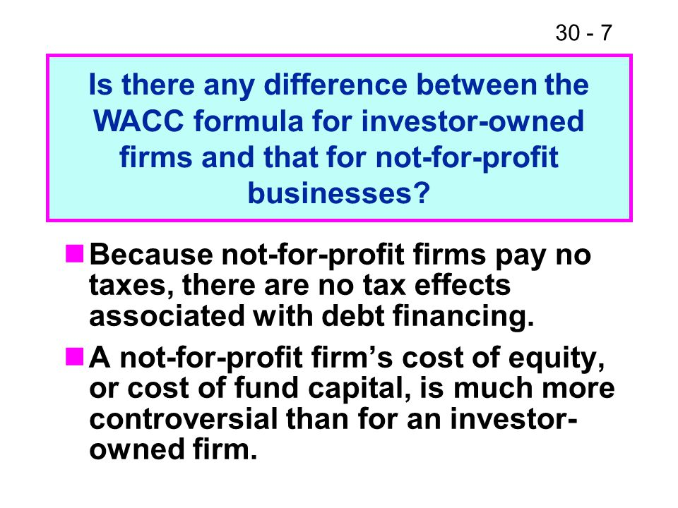 30 - 7 Because not-for-profit firms pay no taxes, there are no tax effects associated with debt financing. A not-for-profit firm's cost of equity, or