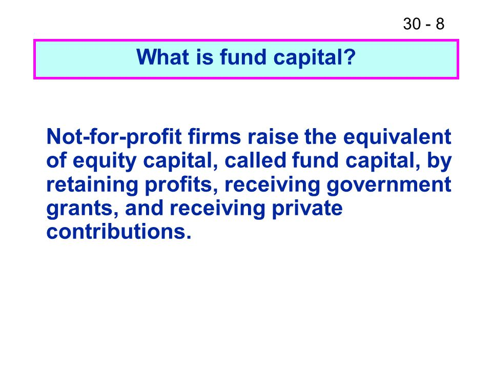 30 - 8 Not-for-profit firms raise the equivalent of equity capital, called fund capital, by retaining profits, receiving government grants, and receiv