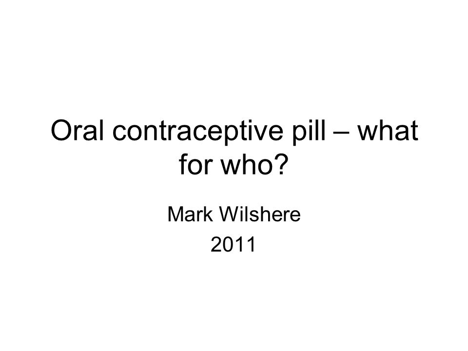 Oral contraceptive pill – what for who? Mark Wilshere 2011