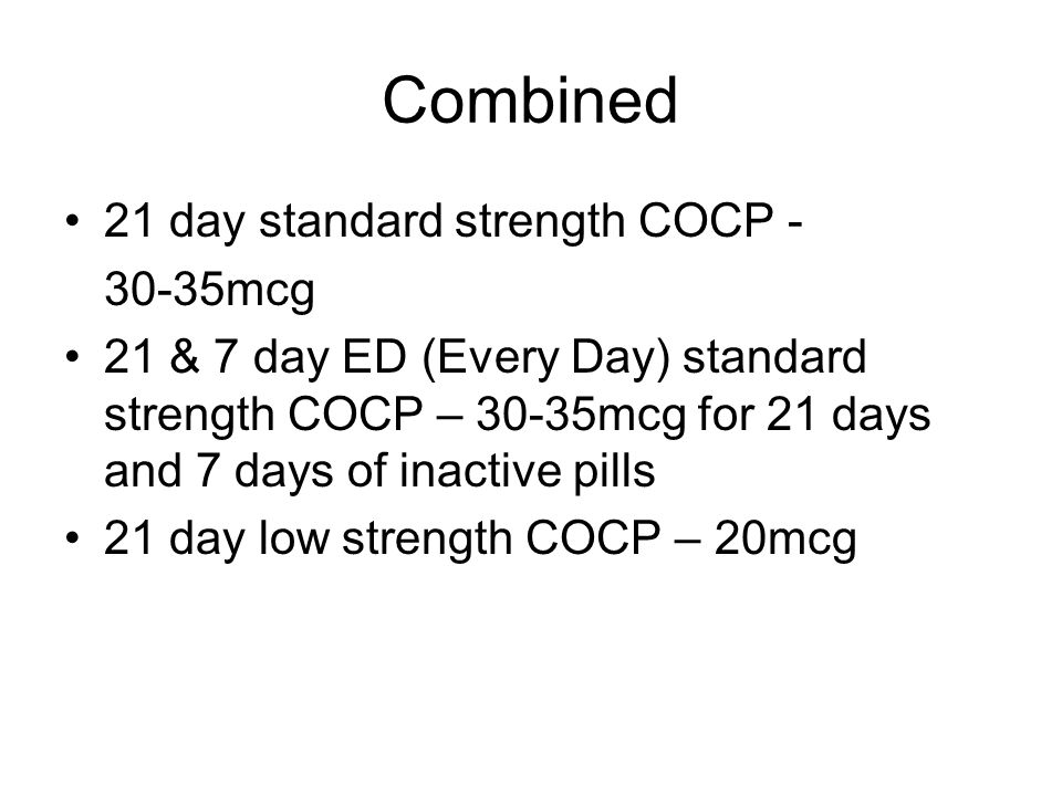 Combined 21 day standard strength COCP - 30-35mcg 21 & 7 day ED (Every Day) standard strength COCP – 30-35mcg for 21 days and 7 days of inactive pills 21 day low strength COCP – 20mcg