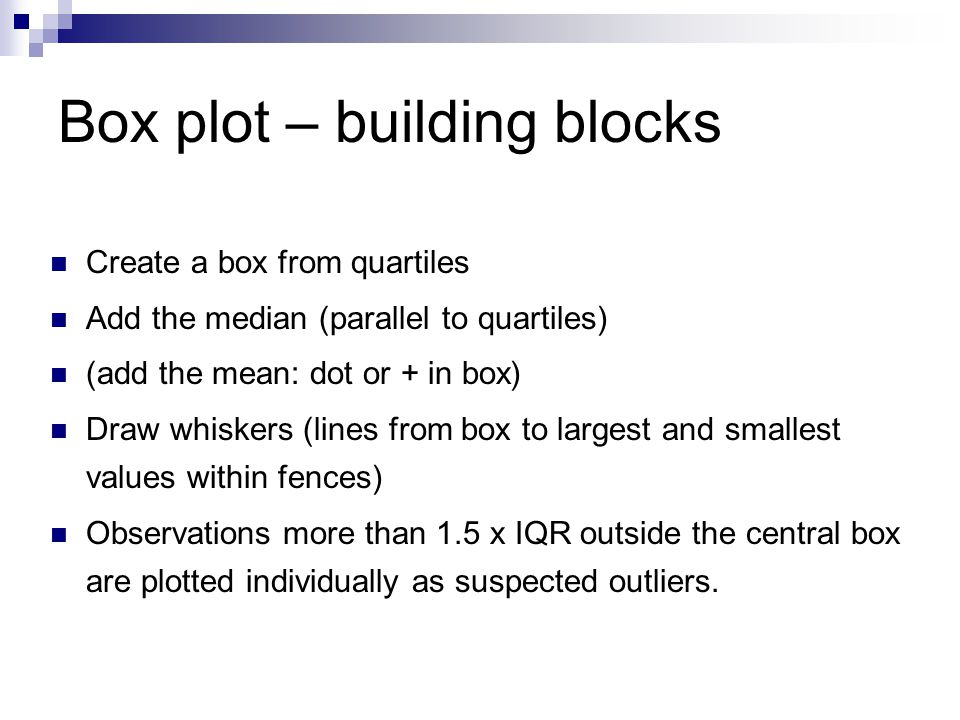 Box plot – building blocks Create a box from quartiles Add the median (parallel to quartiles) (add the mean: dot or + in box) Draw whiskers (lines from box to largest and smallest values within fences) Observations more than 1.5 x IQR outside the central box are plotted individually as suspected outliers.