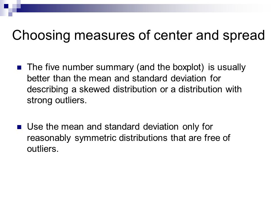 Choosing measures of center and spread The five number summary (and the boxplot) is usually better than the mean and standard deviation for describing