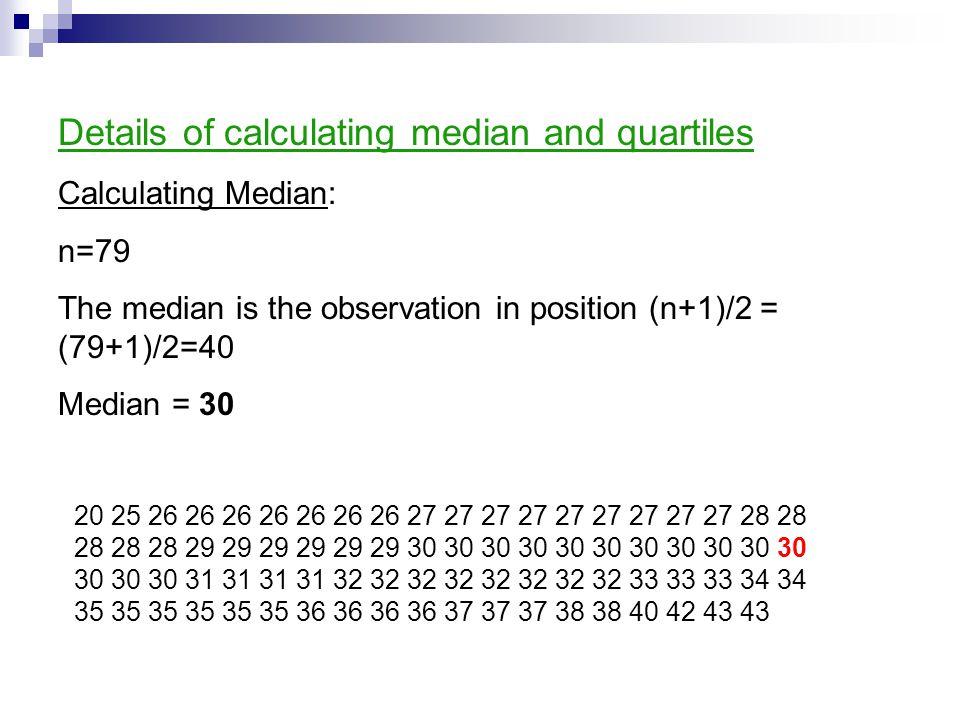 Details of calculating median and quartiles Calculating Median: n=79 The median is the observation in position (n+1)/2 = (79+1)/2=40 Median = 30 20 25
