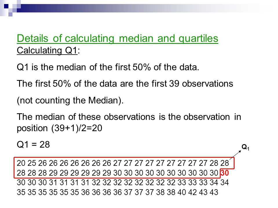 Details of calculating median and quartiles Calculating Q1: Q1 is the median of the first 50% of the data.
