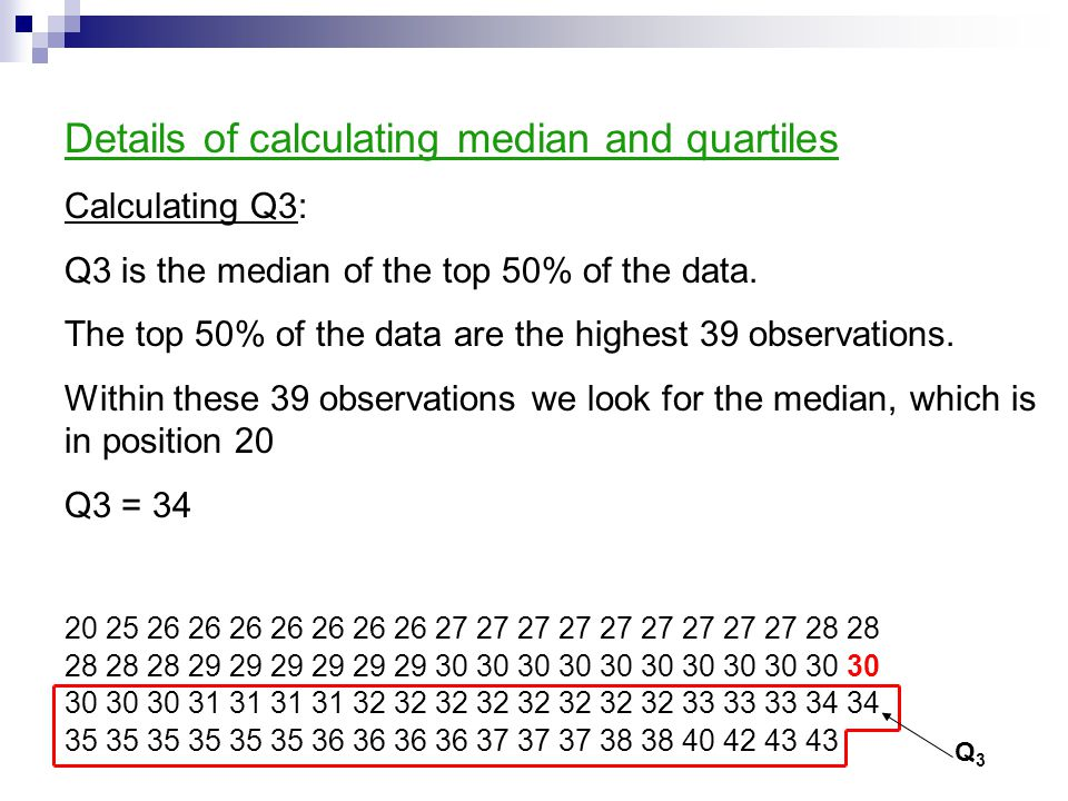 Details of calculating median and quartiles Calculating Q3: Q3 is the median of the top 50% of the data. The top 50% of the data are the highest 39 ob