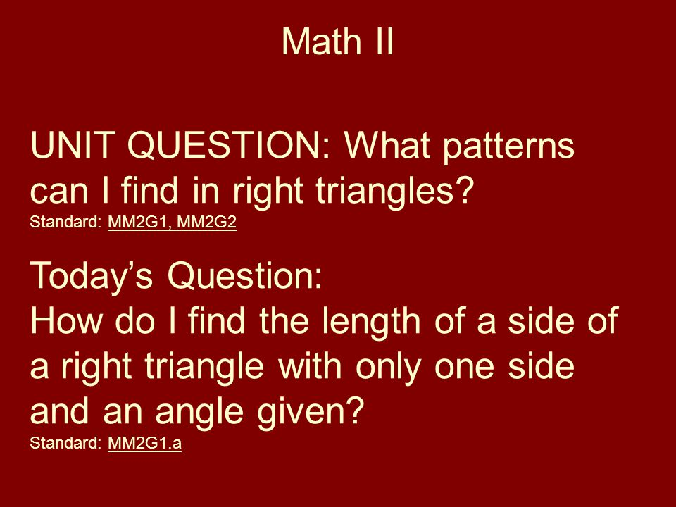 Math II UNIT QUESTION: What patterns can I find in right triangles? Standard: MM2G1, MM2G2 Today's Question: How do I find the length of a side of a r