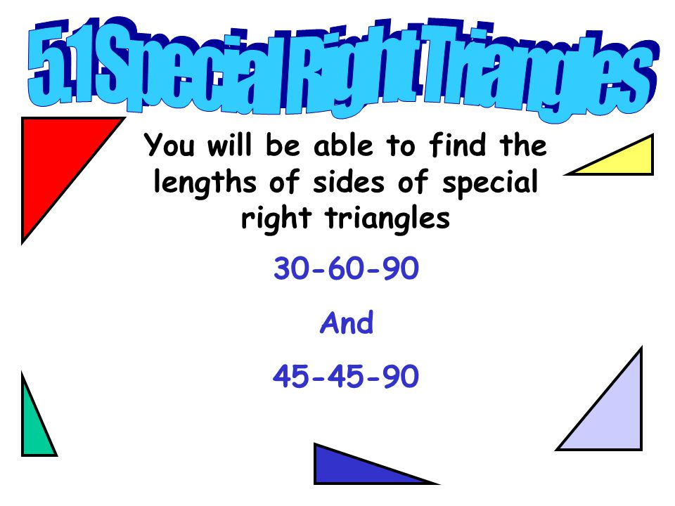 You will be able to find the lengths of sides of special right triangles 30-60-90 And 45-45-90