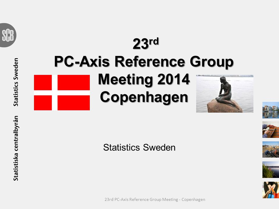 23 rd PC-Axis Reference Group Meeting 2014 Copenhagen Statistics Sweden 23rd PC-Axis Reference Group Meeting - Copenhagen