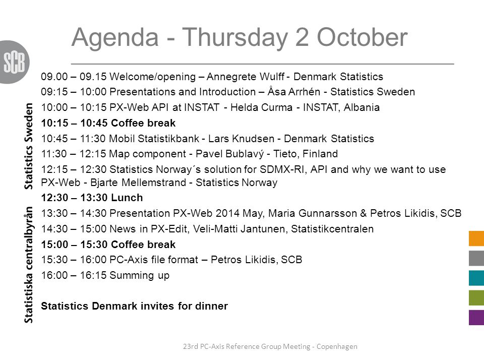 Agenda - Thursday 2 October ________________________________________________________________ 09.00 – 09.15 Welcome/opening – Annegrete Wulff - Denmark Statistics 09:15 – 10:00 Presentations and Introduction – Åsa Arrhén - Statistics Sweden 10:00 – 10:15 PX-Web API at INSTAT - Helda Curma - INSTAT, Albania 10:15 – 10:45 Coffee break 10:45 – 11:30 Mobil Statistikbank - Lars Knudsen - Denmark Statistics 11:30 – 12:15 Map component - Pavel Bublavý - Tieto, Finland 12:15 – 12:30 Statistics Norway´s solution for SDMX-RI, API and why we want to use PX-Web - Bjarte Mellemstrand - Statistics Norway 12:30 – 13:30 Lunch 13:30 – 14:30 Presentation PX-Web 2014 May, Maria Gunnarsson & Petros Likidis, SCB 14:30 – 15:00 News in PX-Edit, Veli-Matti Jantunen, Statistikcentralen 15:00 – 15:30 Coffee break 15:30 – 16:00 PC-Axis file format – Petros Likidis, SCB 16:00 – 16:15 Summing up Statistics Denmark invites for dinner 23rd PC-Axis Reference Group Meeting - Copenhagen