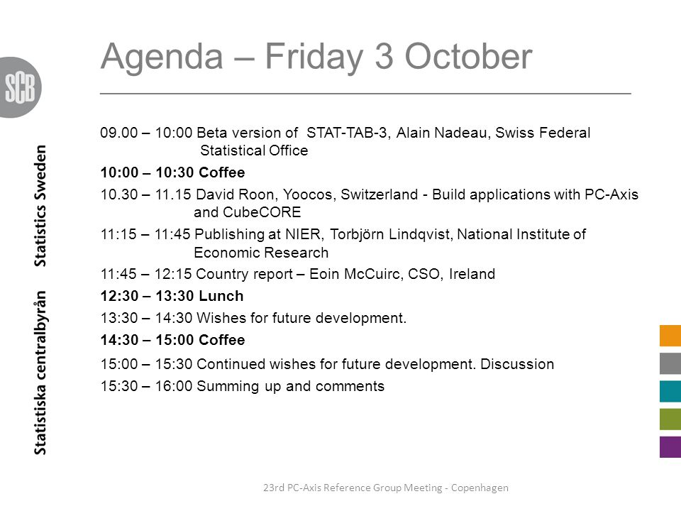 Agenda – Friday 3 October _______________________________________________________________ 09.00 – 10:00 Beta version of STAT-TAB-3, Alain Nadeau, Swiss Federal Statistical Office 10:00 – 10:30 Coffee 10.30 – 11.15 David Roon, Yoocos, Switzerland - Build applications with PC-Axis and CubeCORE 11:15 – 11:45 Publishing at NIER, Torbjörn Lindqvist, National Institute of Economic Research 11:45 – 12:15 Country report – Eoin McCuirc, CSO, Ireland 12:30 – 13:30 Lunch 13:30 – 14:30 Wishes for future development.