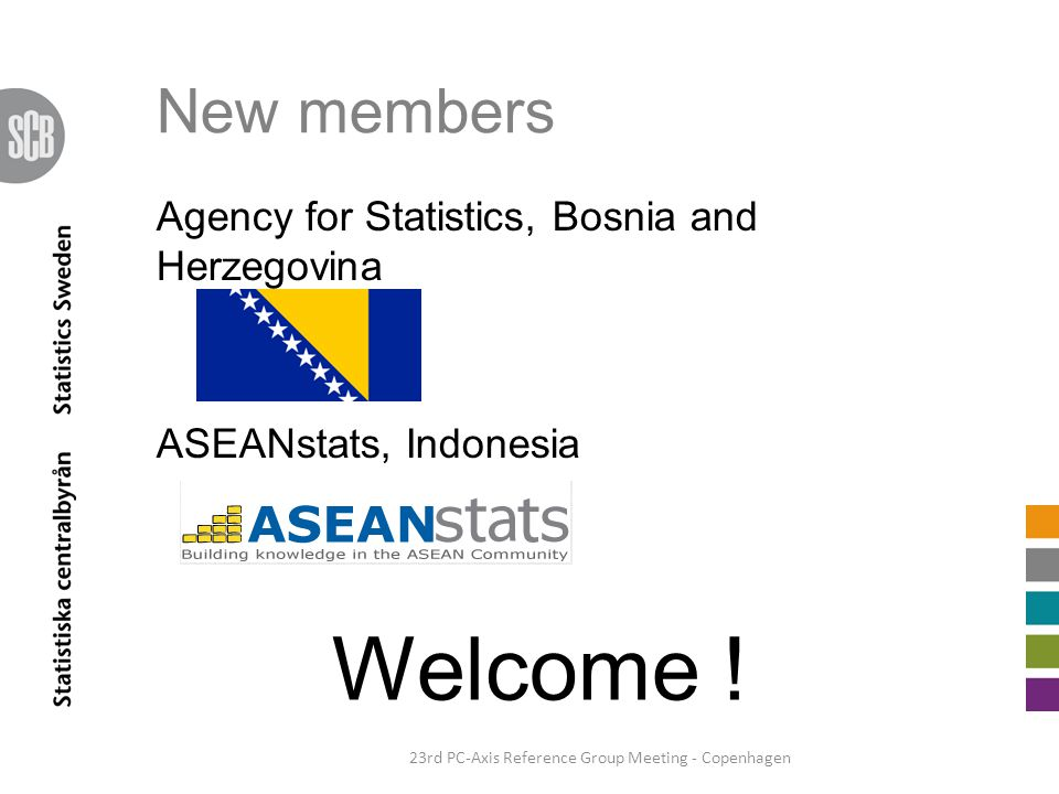 New members Agency for Statistics, Bosnia and Herzegovina ASEANstats, Indonesia 23rd PC-Axis Reference Group Meeting - Copenhagen Welcome !
