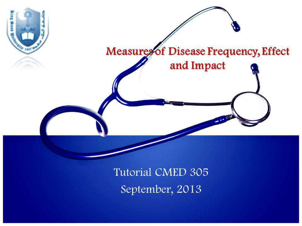 Measures of Disease Frequency, Effect and Impact Tutorial CMED 305 September, 2013