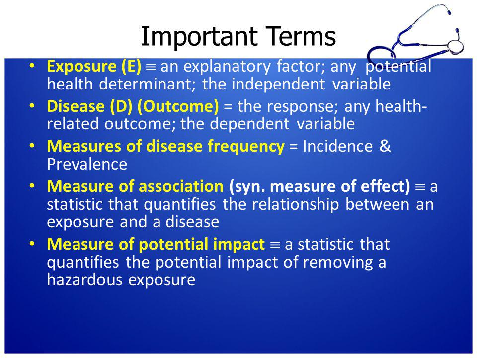 Important Terms Exposure (E)  an explanatory factor; any potential health determinant; the independent variable Disease (D) (Outcome) = the response;