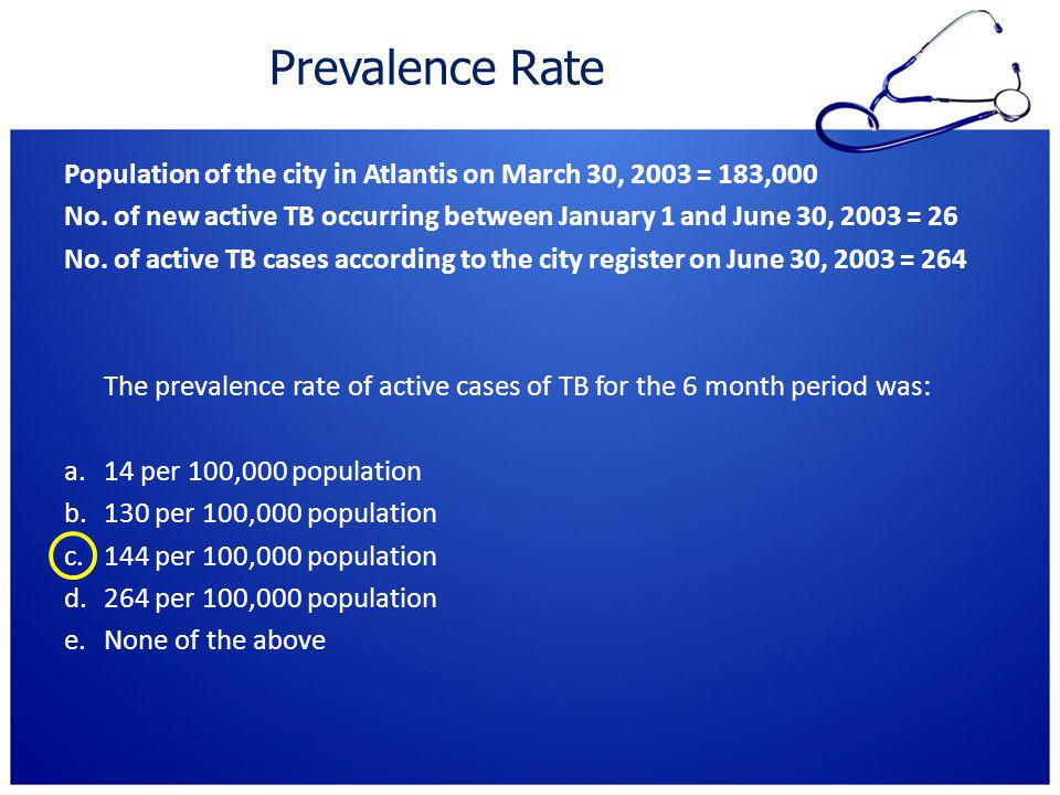 Prevalence Rate Population of the city in Atlantis on March 30, 2003 = 183,000 No. of new active TB occurring between January 1 and June 30, 2003 = 26