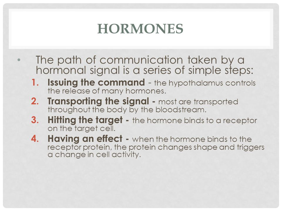 HORMONES The path of communication taken by a hormonal signal is a series of simple steps: 1.Issuing the command - the hypothalamus controls the relea