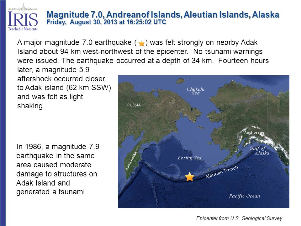 A major magnitude 7.0 earthquake ( ) was felt strongly on nearby Adak Island about 94 km west-northwest of the epicenter. No tsunami warnings were iss
