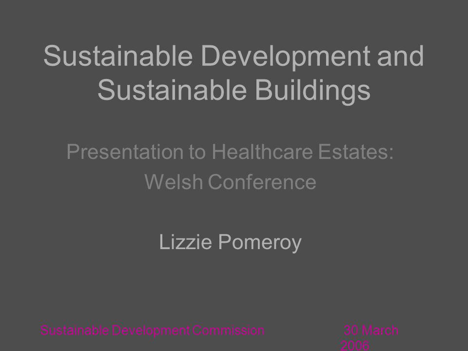 30 March 2006 Sustainable Development Commission Sustainable Development and Sustainable Buildings Presentation to Healthcare Estates: Welsh Conference Lizzie Pomeroy