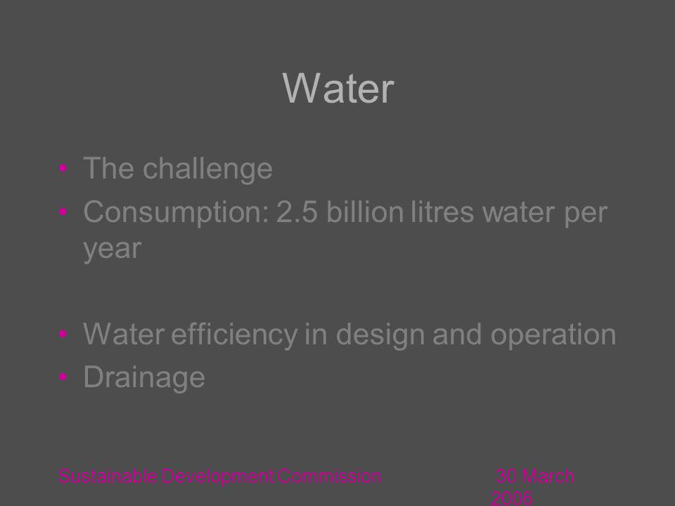30 March 2006 Sustainable Development Commission Water The challenge Consumption: 2.5 billion litres water per year Water efficiency in design and operation Drainage