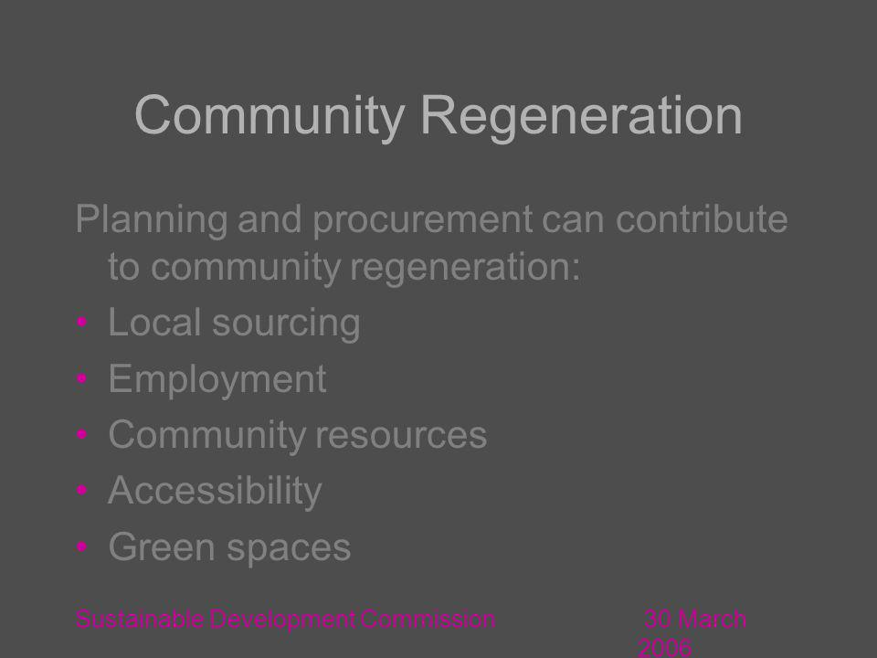 30 March 2006 Sustainable Development Commission Community Regeneration Planning and procurement can contribute to community regeneration: Local sourcing Employment Community resources Accessibility Green spaces