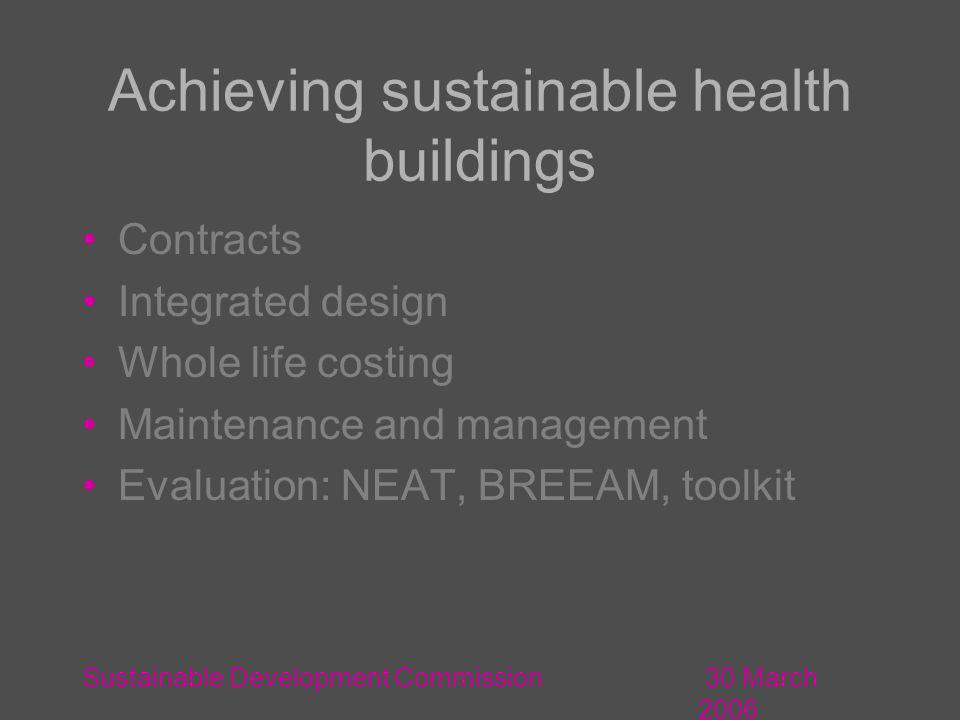 30 March 2006 Sustainable Development Commission Achieving sustainable health buildings Contracts Integrated design Whole life costing Maintenance and management Evaluation: NEAT, BREEAM, toolkit