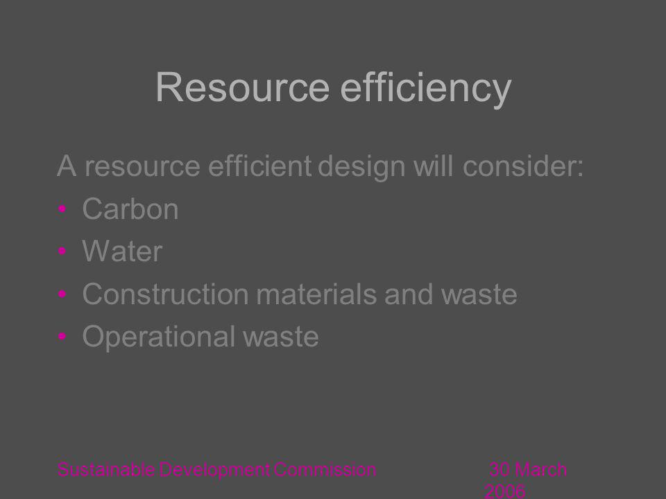 30 March 2006 Sustainable Development Commission Resource efficiency A resource efficient design will consider: Carbon Water Construction materials and waste Operational waste