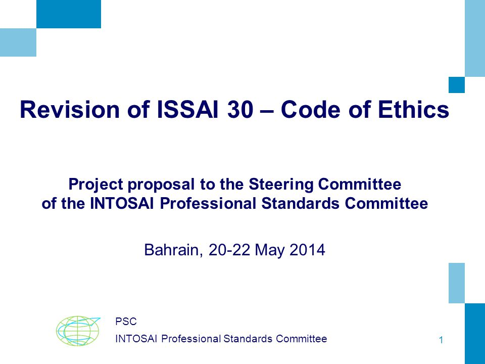 1 Revision of ISSAI 30 – Code of Ethics Project proposal to the Steering Committee of the INTOSAI Professional Standards Committee Bahrain, 20-22 May